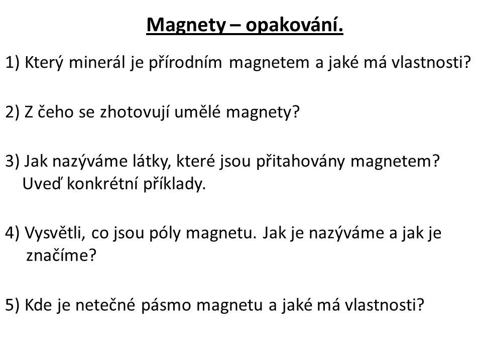 Magnety – opakování. 1) Který minerál je přírodním magnetem a jaké má vlastnosti? 2) Z čeho se zhotovují umělé magnety? 3) Jak nazýváme látky, které j