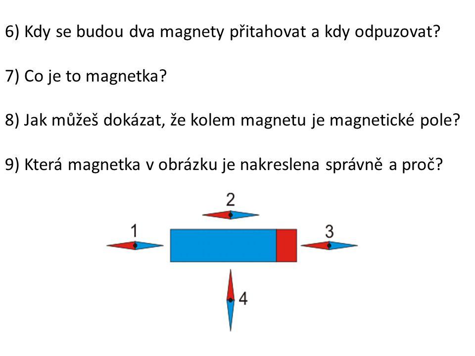 6) Kdy se budou dva magnety přitahovat a kdy odpuzovat? 7) Co je to magnetka? 8) Jak můžeš dokázat, že kolem magnetu je magnetické pole? 9) Která magn