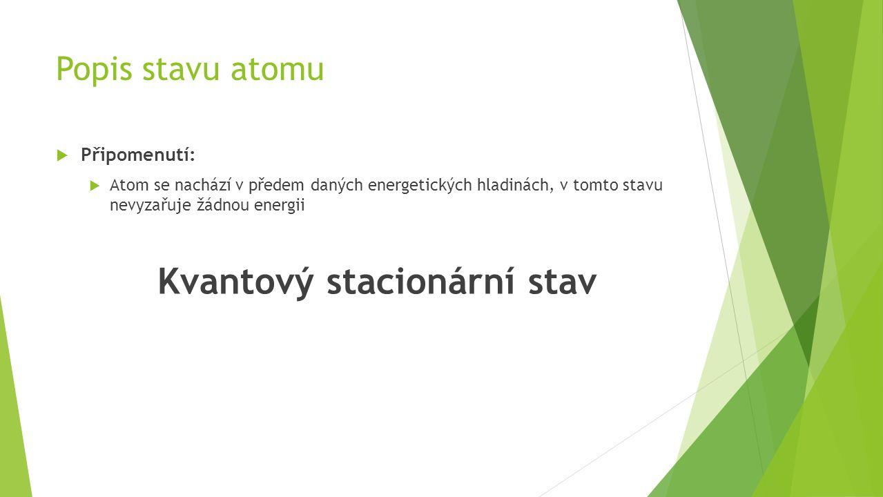  Připomenutí:  Atom se nachází v předem daných energetických hladinách, v tomto stavu nevyzařuje žádnou energii Kvantový stacionární stav