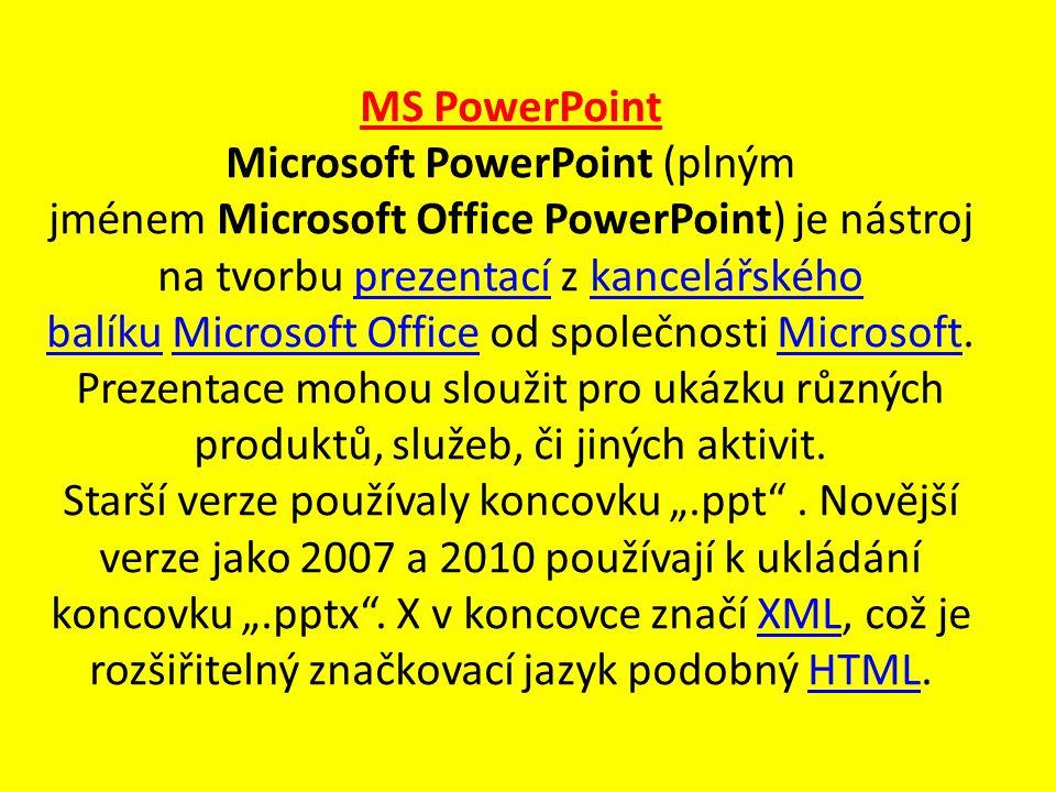 MS PowerPoint Microsoft PowerPoint (plným jménem Microsoft Office PowerPoint) je nástroj na tvorbu prezentací z kancelářského balíku Microsoft Office od společnosti Microsoft.