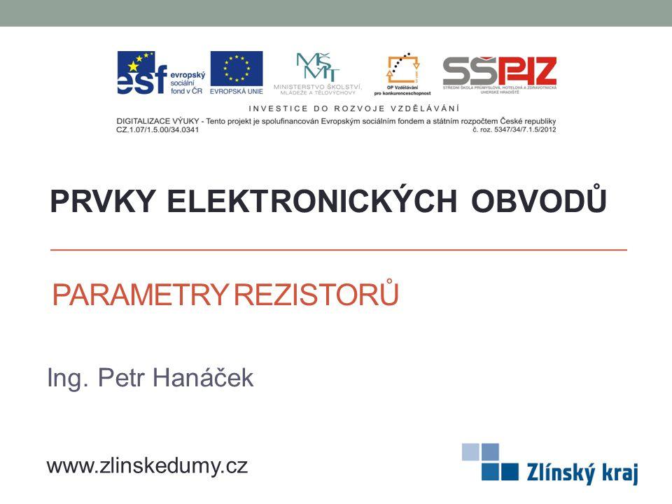 PARAMETRY REZISTORŮ Ing. Petr Hanáček PRVKY ELEKTRONICKÝCH OBVODŮ www.zlinskedumy.cz