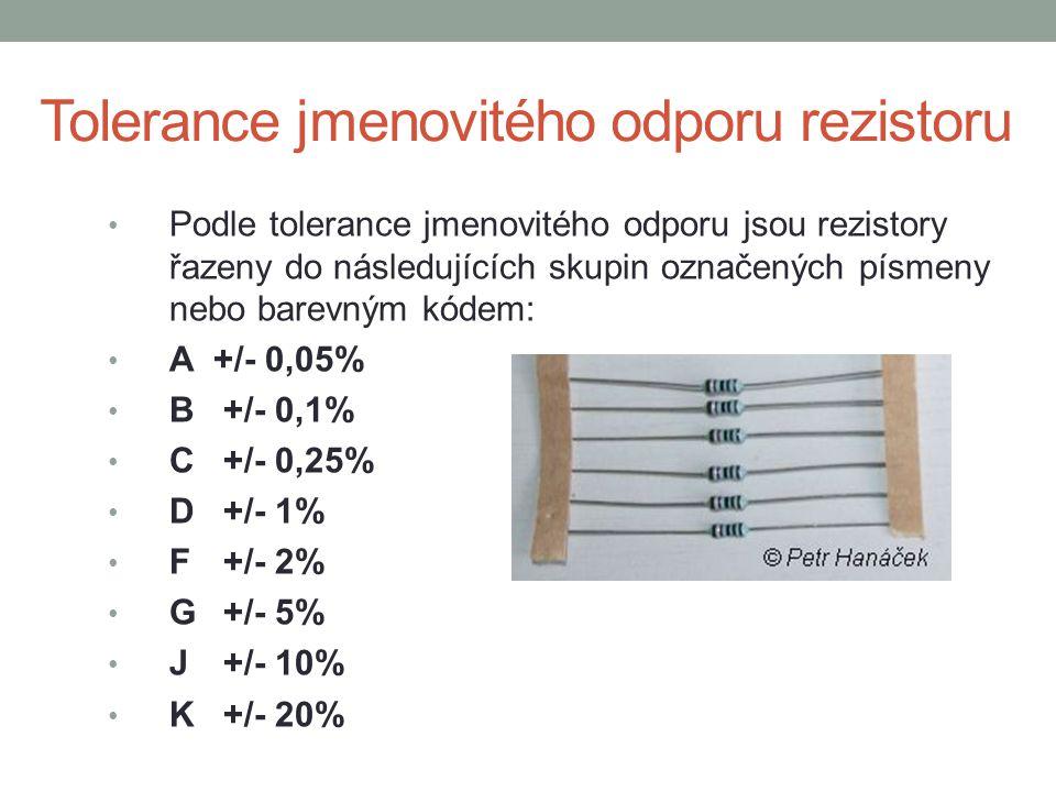 Tolerance jmenovitého odporu rezistoru Podle tolerance jmenovitého odporu jsou rezistory řazeny do následujících skupin označených písmeny nebo barevným kódem: A+/- 0,05% B +/- 0,1% C +/- 0,25% D +/- 1% F +/- 2% G +/- 5% J +/- 10% K +/- 20%