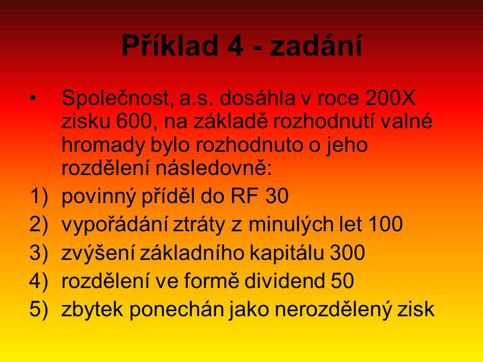 Příklad 4 - zadání Společnost, a.s. dosáhla v roce 200X zisku 600, na základě rozhodnutí valné hromady bylo rozhodnuto o jeho rozdělení následovně: 1)