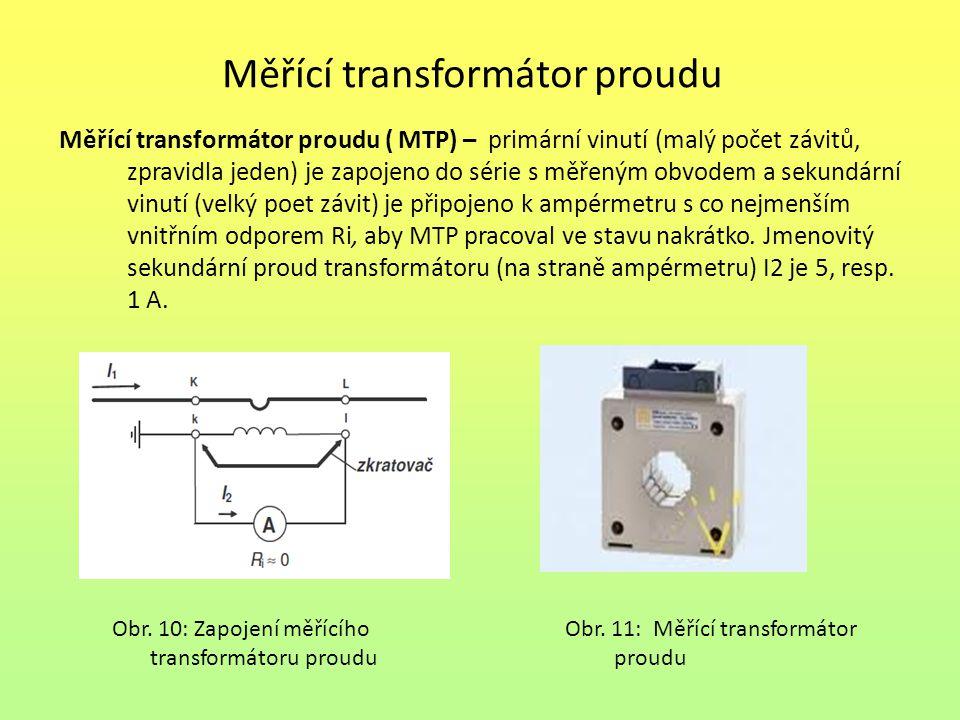 Měřící transformátor proudu Měřící transformátor proudu ( MTP) – primární vinutí (malý počet závitů, zpravidla jeden) je zapojeno do série s měřeným obvodem a sekundární vinutí (velký poet závit) je připojeno k ampérmetru s co nejmenším vnitřním odporem Ri, aby MTP pracoval ve stavu nakrátko.