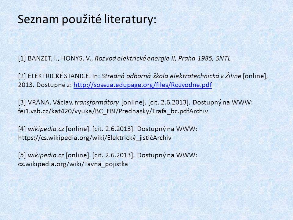 Seznam použité literatury: [1] BANZET, I., HONYS, V., Rozvod elektrické energie II, Praha 1985, SNTL [2] ELEKTRICKÉ STANICE. In: Stredná odborná škola