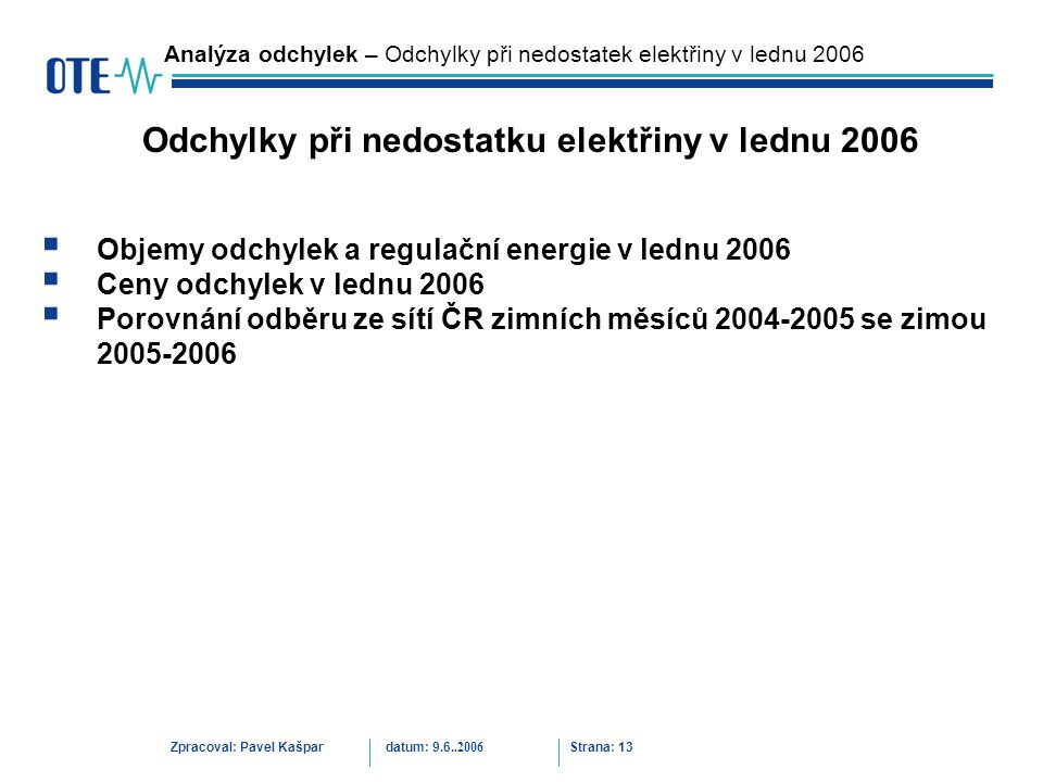  Objemy odchylek a regulační energie v lednu 2006  Ceny odchylek v lednu 2006  Porovnání odběru ze sítí ČR zimních měsíců 2004-2005 se zimou 2005-2006 Zpracoval: Pavel Kašpardatum: 9.6..2006 Strana: 13 Analýza odchylek – Odchylky při nedostatek elektřiny v lednu 2006 Odchylky při nedostatku elektřiny v lednu 2006