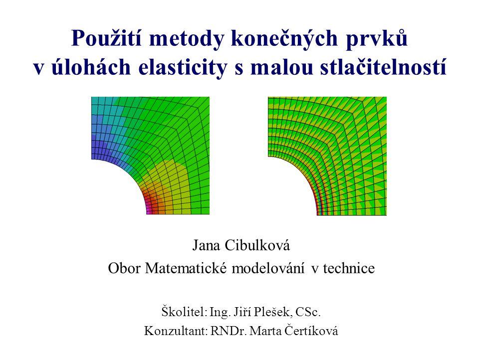 Použití metody konečných prvků v úlohách elasticity s malou stlačitelností Jana Cibulková Obor Matematické modelování v technice Školitel: Ing. Jiří P
