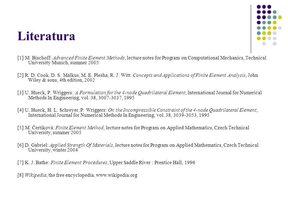 Literatura [1] M. Bischoff: Advanced Finite Element Methods, lecture notes for Program on Computational Mechanics, Technical University Munich, summer