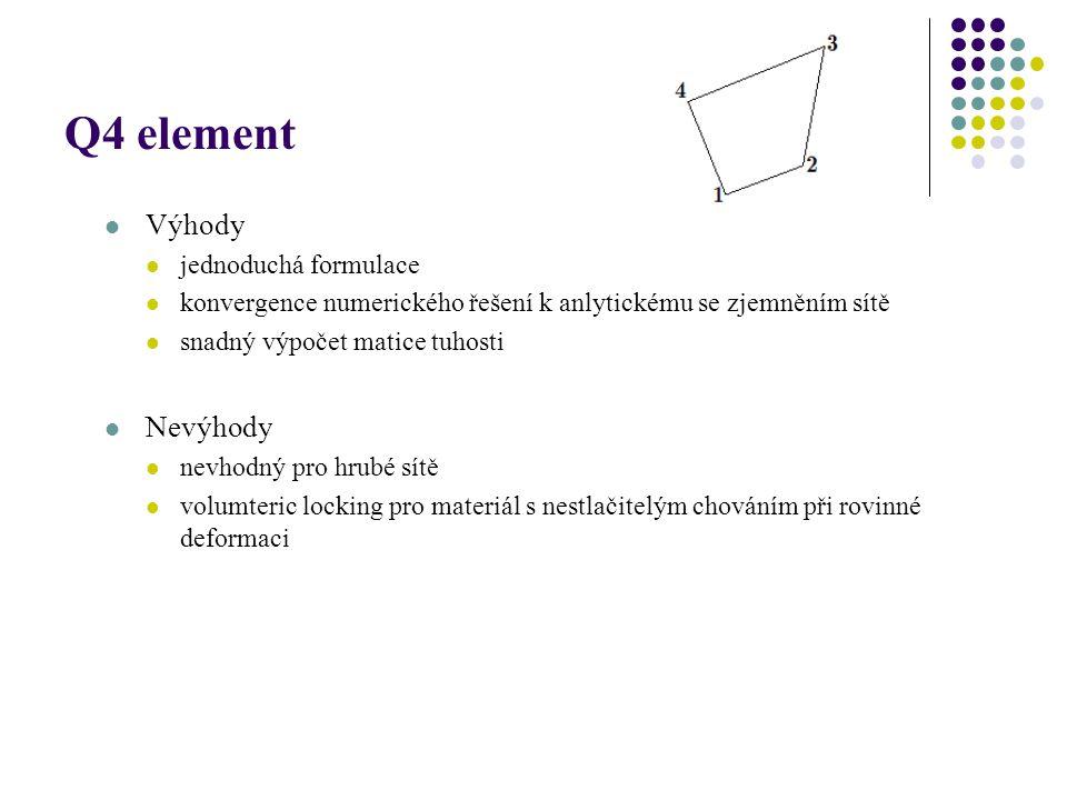 Q4 element Výhody jednoduchá formulace konvergence numerického řešení k anlytickému se zjemněním sítě snadný výpočet matice tuhosti Nevýhody nevhodný pro hrubé sítě volumteric locking pro materiál s nestlačitelým chováním při rovinné deformaci