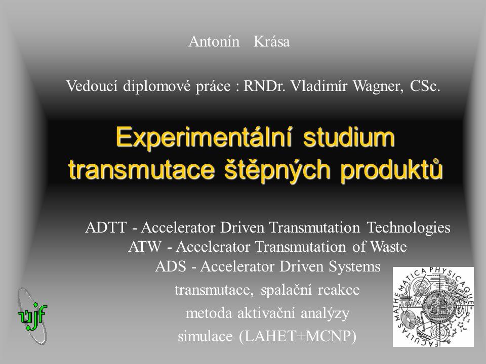 Experimentální studium transmutace štěpných produktů Antonín Krása Vedoucí diplomové práce : RNDr. Vladimír Wagner, CSc. ADTT - Accelerator Driven Tra