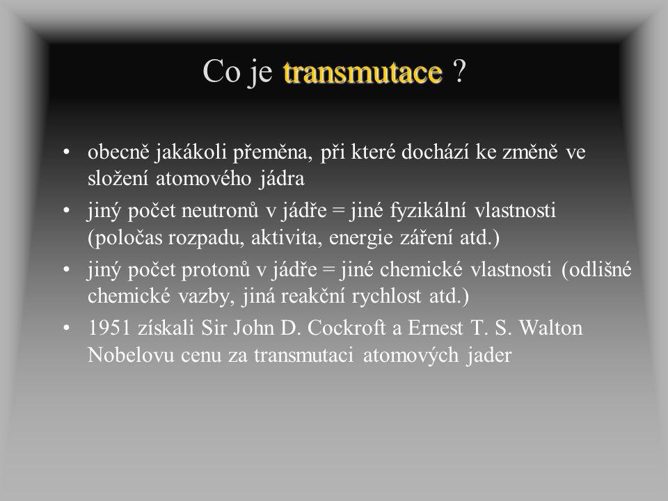 transmutace Co je transmutace ? obecně jakákoli přeměna, při které dochází ke změně ve složení atomového jádra jiný počet neutronů v jádře = jiné fyzi