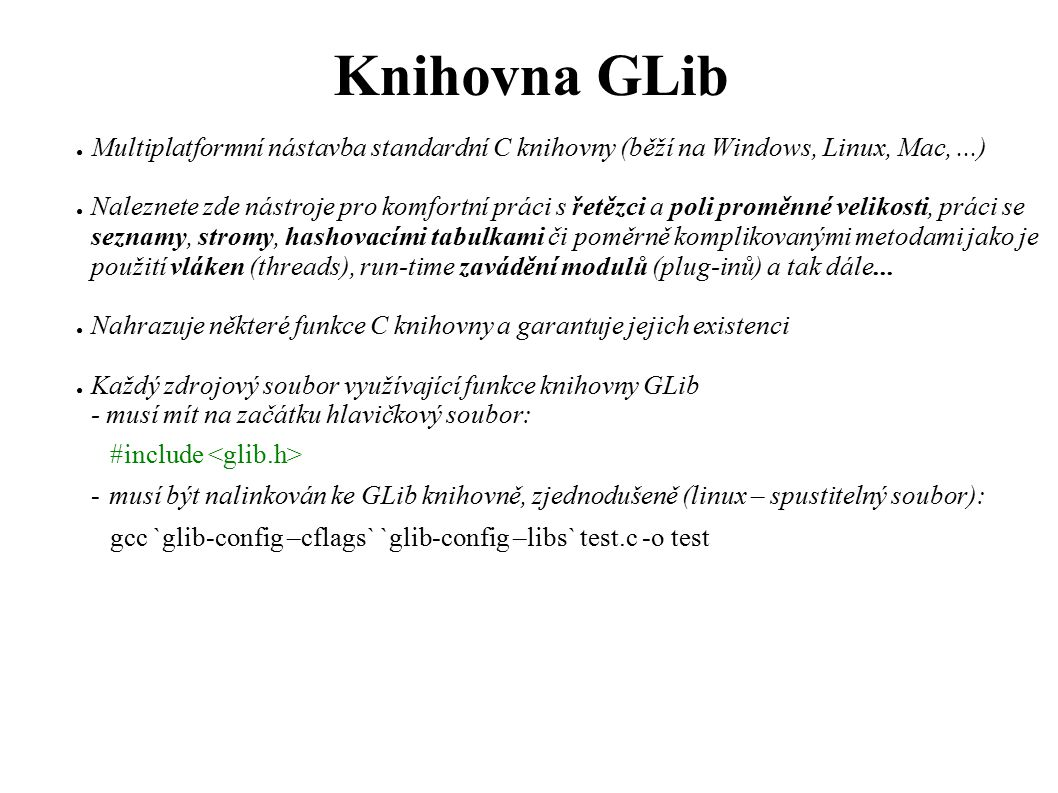 GLib – Hash tabulky (GHashTable) ● Získání dat: ● gpointer g_hash_table_lookup(GHashTable *hash_table, gconstpointer key); v hash tabulce hash_table vyhledá záznam s klíčem key a vrátí pointer na jeho data nebo NULL, nebyl-li takový klíč nalezen.