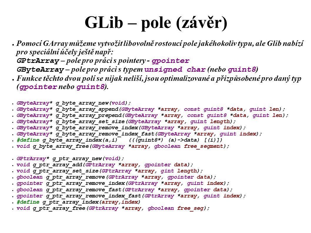 GLib – pole (závěr) ● Pomocí GArray můžeme vytvožit libovolně rostoucí pole jakéhokoliv typu, ale Glib nabízí pro speciální účely ještě např: GPtrArray – pole pro práci s pointery - gpointer GByteArray – pole pro práci s typem unsigned char (nebo guint8 ) ● Funkce těchto dvou polí se nijak neliší, jsou optimalizované a přizpůsobené pro daný typ ( gpointer nebo guint8 ).