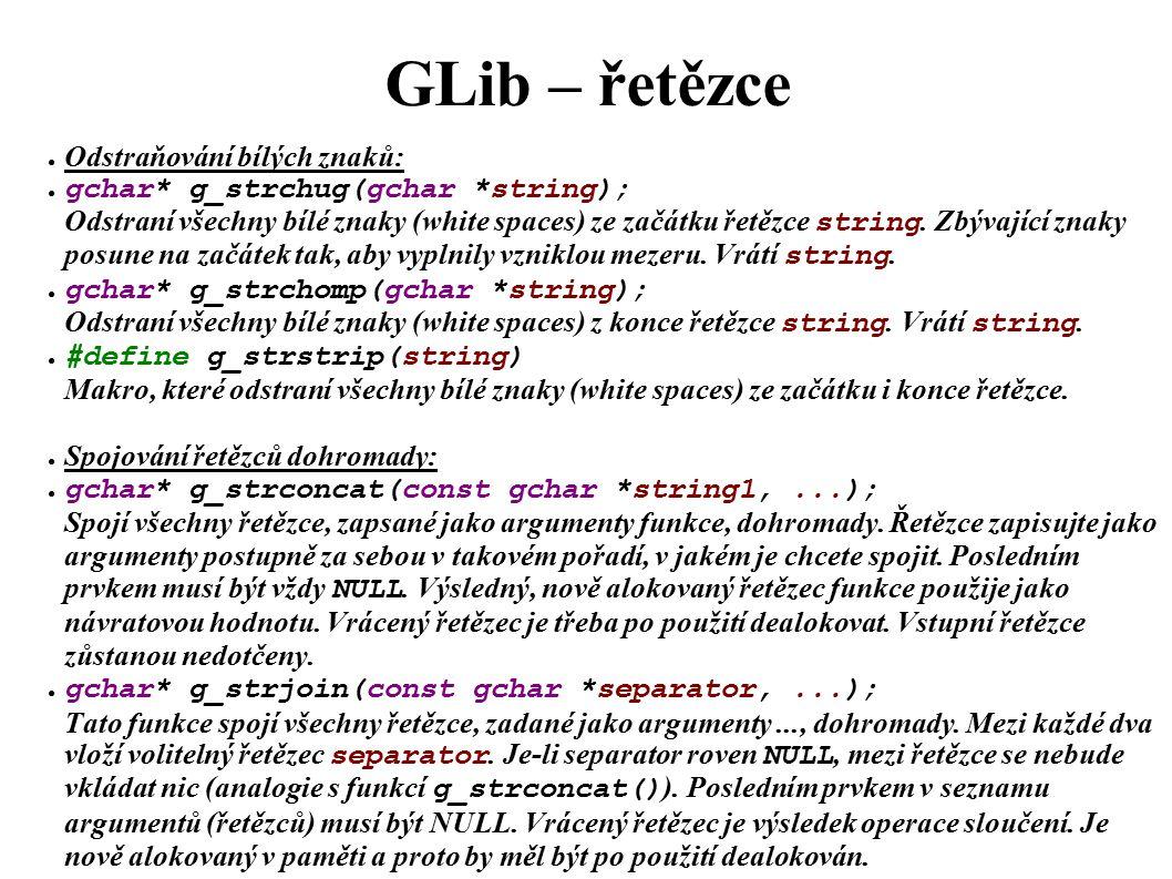GLib – řetězce ● Odstraňování bílých znaků: ● gchar* g_strchug(gchar *string); Odstraní všechny bílé znaky (white spaces) ze začátku řetězce string.