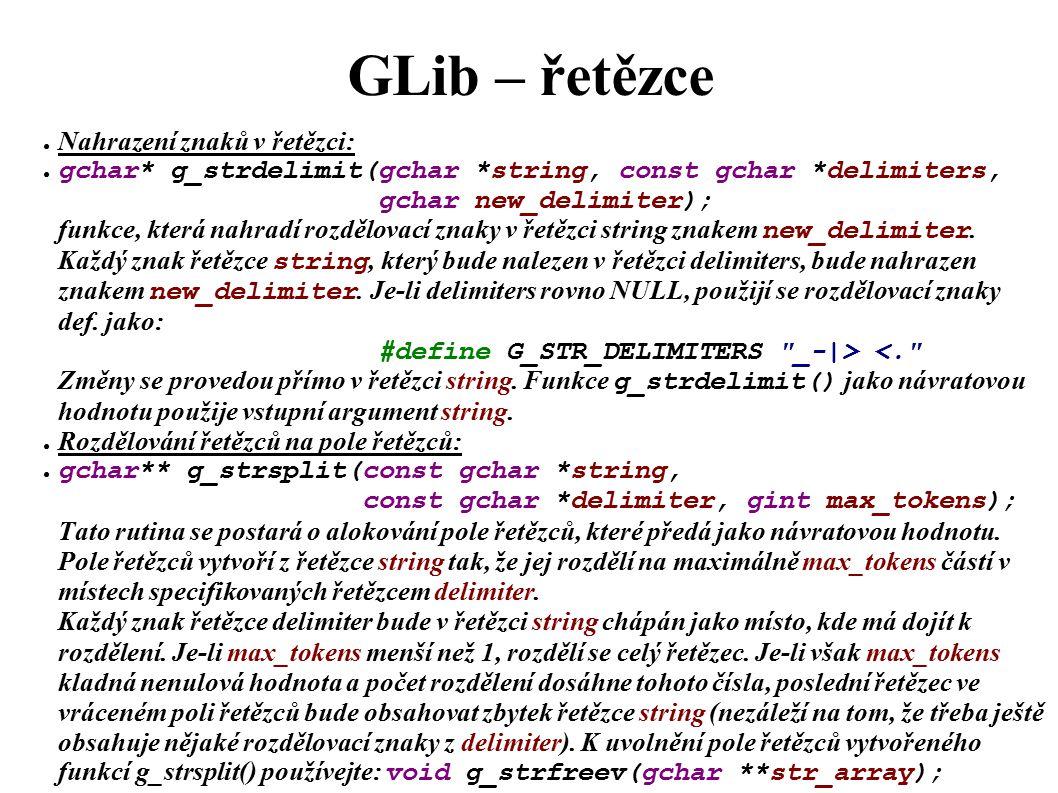 GLib – řetězce ● Nahrazení znaků v řetězci: ● gchar* g_strdelimit(gchar *string, const gchar *delimiters, gchar new_delimiter); funkce, která nahradí rozdělovací znaky v řetězci string znakem new_delimiter.