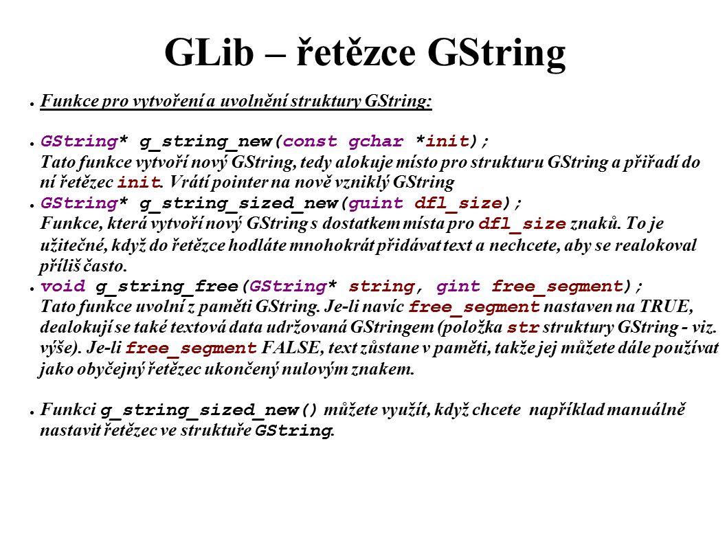 GLib – řetězce GString ● Funkce pro vytvoření a uvolnění struktury GString: ● GString* g_string_new(const gchar *init); Tato funkce vytvoří nový GString, tedy alokuje místo pro strukturu GString a přiřadí do ní řetězec init.
