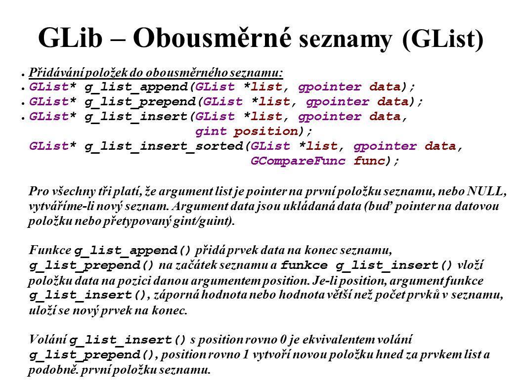 GLib – Obousměrné seznamy (GList) ● Přidávání položek do obousměrného seznamu: ● GList* g_list_append(GList *list, gpointer data); ● GList* g_list_prepend(GList *list, gpointer data); ● GList* g_list_insert(GList *list, gpointer data, gint position); GList* g_list_insert_sorted(GList *list, gpointer data, GCompareFunc func); Pro všechny tři platí, že argument list je pointer na první položku seznamu, nebo NULL, vytváříme-li nový seznam.