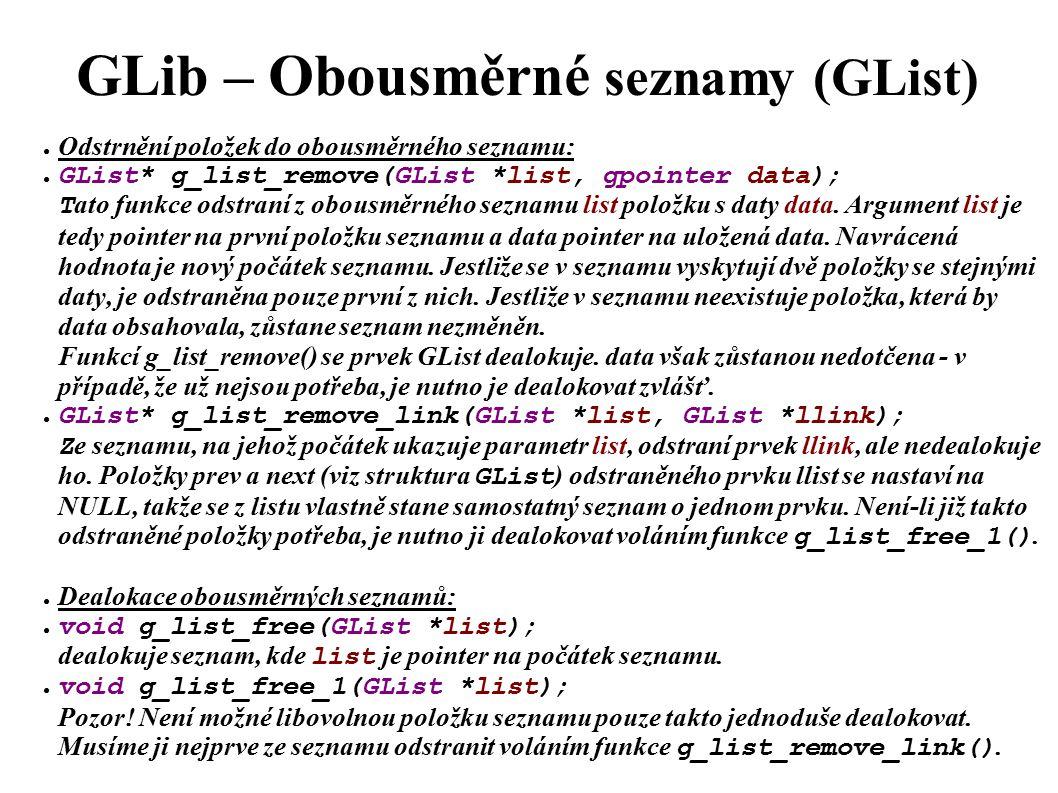 GLib – Obousměrné seznamy (GList) ● Odstrnění položek do obousměrného seznamu: ● GList* g_list_remove(GList *list, gpointer data); T ato funkce odstraní z obousměrného seznamu list položku s daty data.
