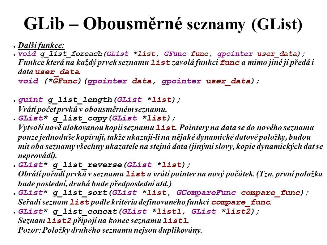 GLib – Obousměrné seznamy (GList) ● Další funkce: ● void g_list_foreach(GList *list, GFunc func, gpointer user_data); Funkce která na každý prvek seznamu list zavolá funkci func a mimo jiné jí předá i data user_data.