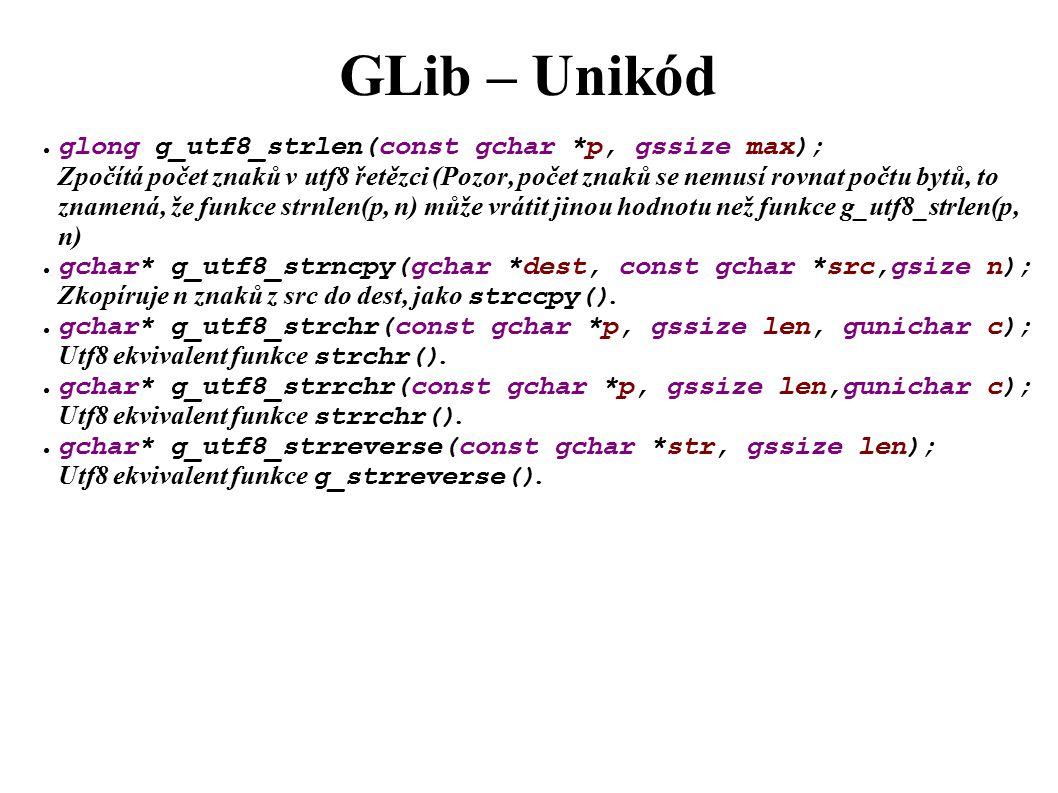 GLib – Unikód ● glong g_utf8_strlen(const gchar *p, gssize max); Zpočítá počet znaků v utf8 řetězci (Pozor, počet znaků se nemusí rovnat počtu bytů, to znamená, že funkce strnlen(p, n) může vrátit jinou hodnotu než funkce g_utf8_strlen(p, n) ● gchar* g_utf8_strncpy(gchar *dest, const gchar *src,gsize n); Zkopíruje n znaků z src do dest, jako strccpy().