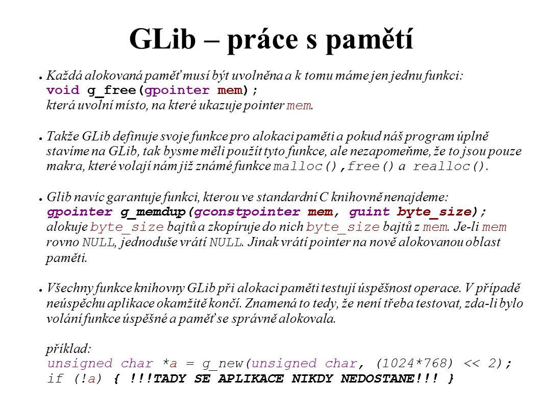 GLib – řetězce GString ● Každý, kdo už někdy pracoval s řetězci v C zjistí, že práce s nimi je někdy dost pracná, hlídat si velikost alokované paměti pro řetězec, realokovat paměť pro vložení, atd...