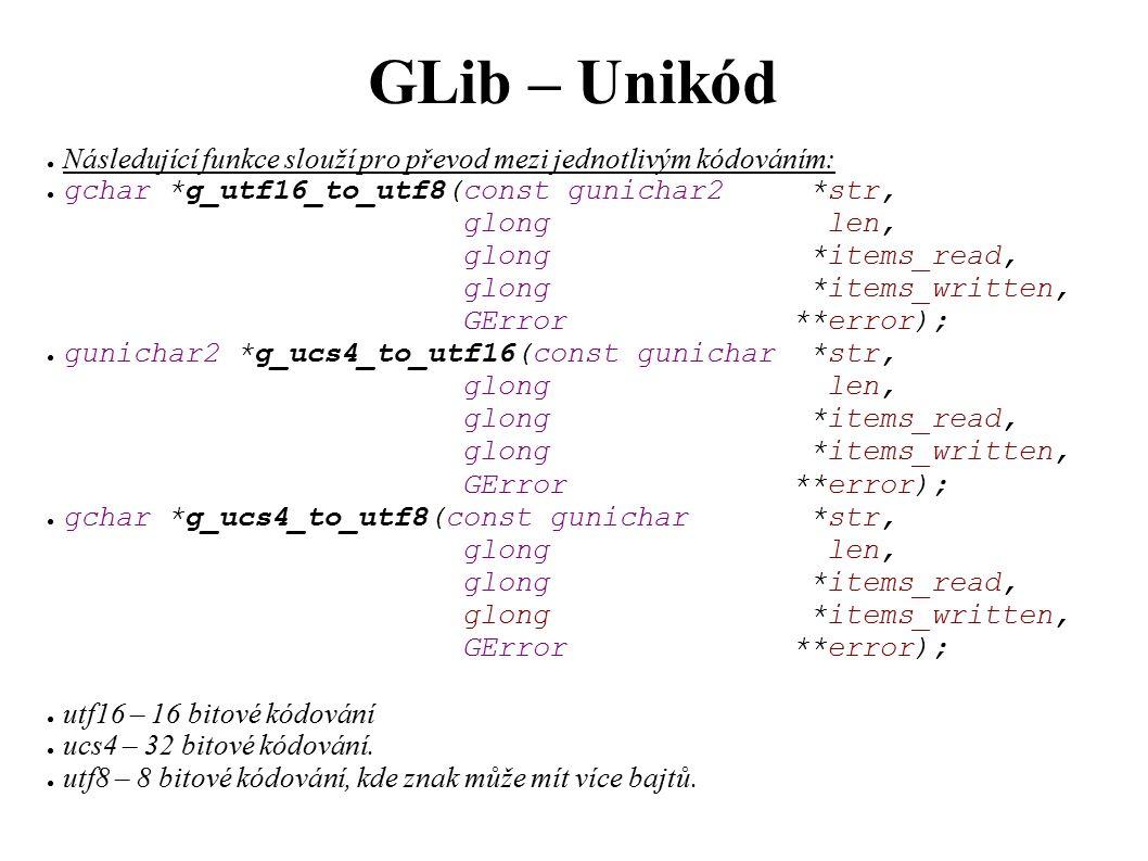 GLib – Unikód ● Následující funkce slouží pro převod mezi jednotlivým kódováním: ● gchar *g_utf16_to_utf8(const gunichar2 *str, glong len, glong *items_read, glong *items_written, GError **error); ● gunichar2 *g_ucs4_to_utf16(const gunichar *str, glong len, glong *items_read, glong *items_written, GError **error); ● gchar *g_ucs4_to_utf8(const gunichar *str, glong len, glong *items_read, glong *items_written, GError **error); ● utf16 – 16 bitové kódování ● ucs4 – 32 bitové kódování.