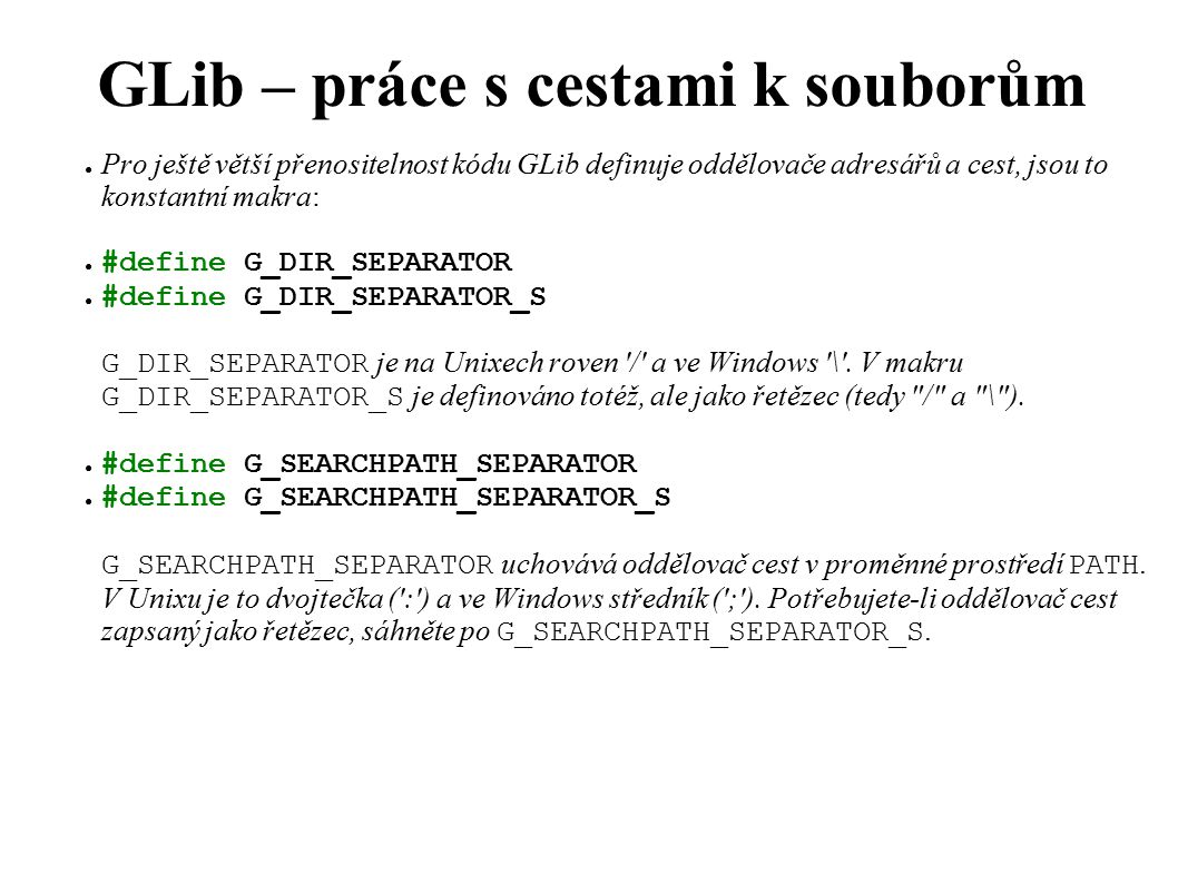 GLib – práce s cestami k souborům ● Pro ještě větší přenositelnost kódu GLib definuje oddělovače adresářů a cest, jsou to konstantní makra: ● #define G_DIR_SEPARATOR ● #define G_DIR_SEPARATOR_S G_DIR_SEPARATOR je na Unixech roven / a ve Windows \ .