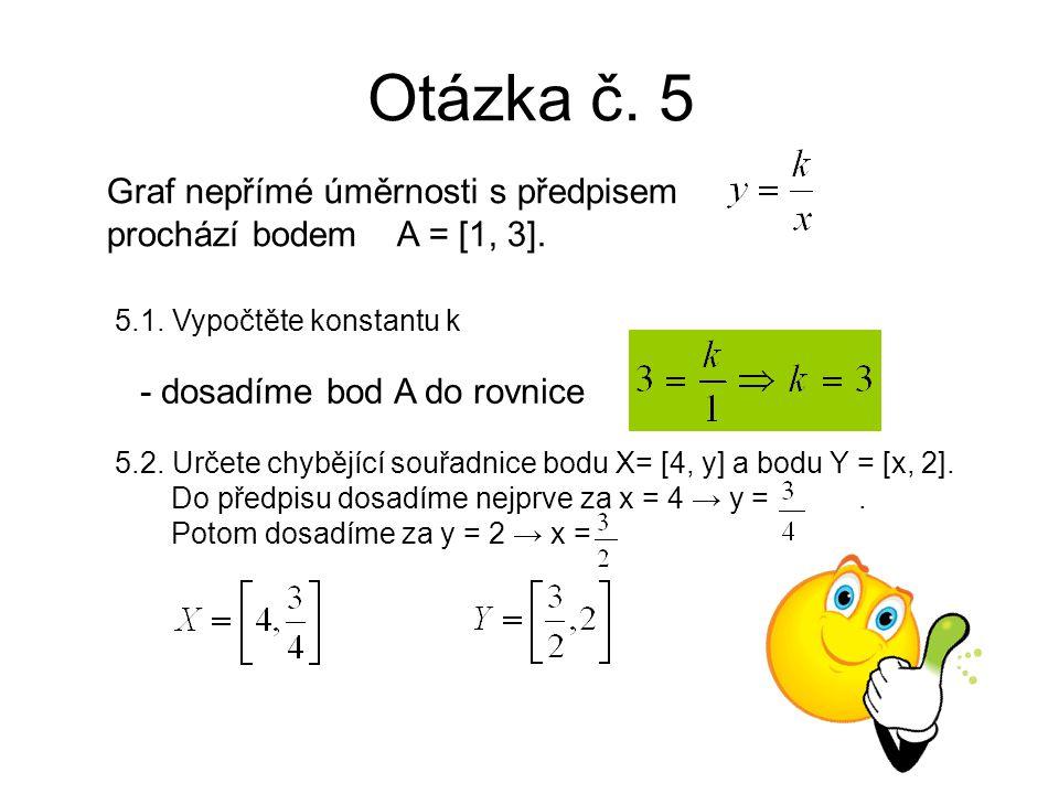 Otázka č. 5 Graf nepřímé úměrnosti s předpisem prochází bodem A = [1, 3].