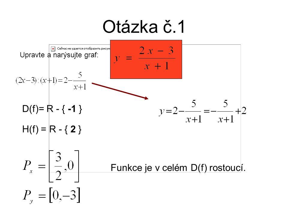 Otázka č.1 Upravte a narýsujte graf: D(f)= R - { -1 } H(f) = R - { 2 } Funkce je v celém D(f) rostoucí.
