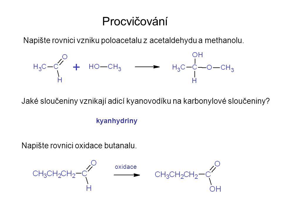 Procvičování Napište rovnici vzniku poloacetalu z acetaldehydu a methanolu. Jaké sloučeniny vznikají adicí kyanovodíku na karbonylové sloučeniny? Napi