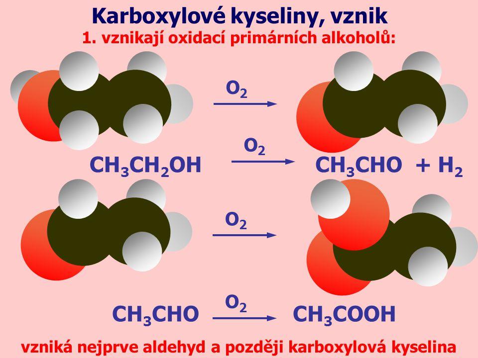 1. vznikají oxidací primárních alkoholů: Karboxylové kyseliny, vznik O2O2 vzniká nejprve aldehyd a později karboxylová kyselina O2O2 O2O2 CH 3 CHOCH 3