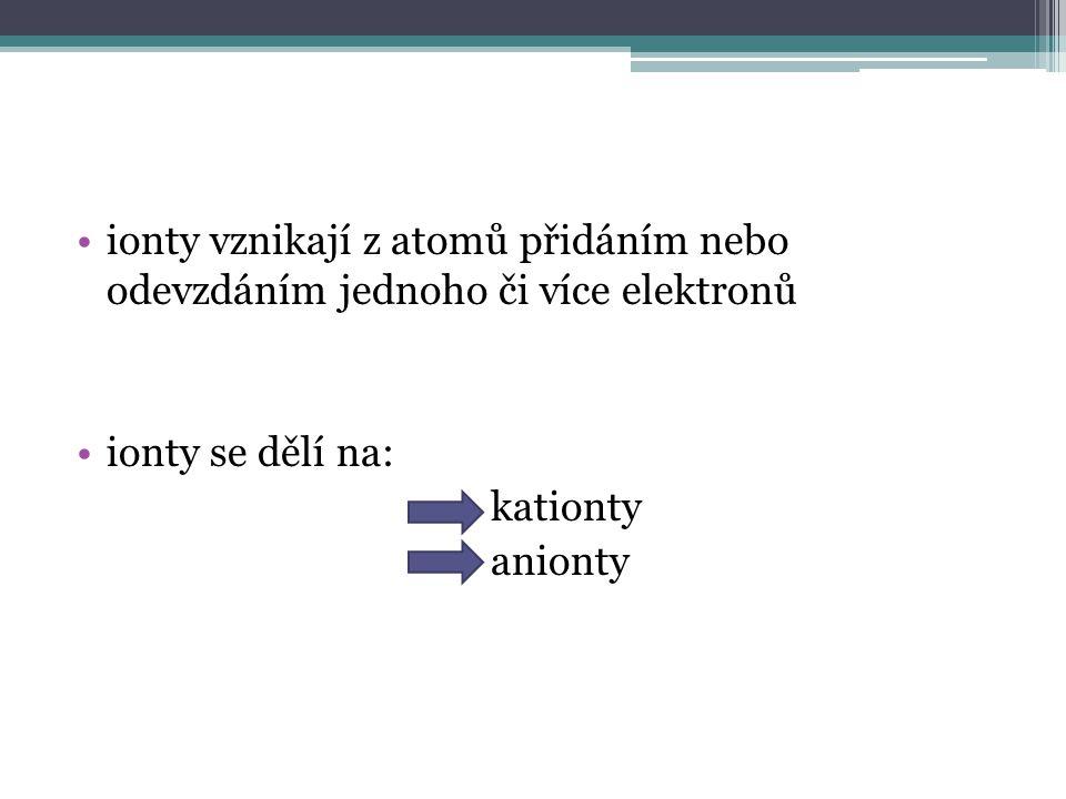 ionty vznikají z atomů přidáním nebo odevzdáním jednoho či více elektronů ionty se dělí na: kationty anionty