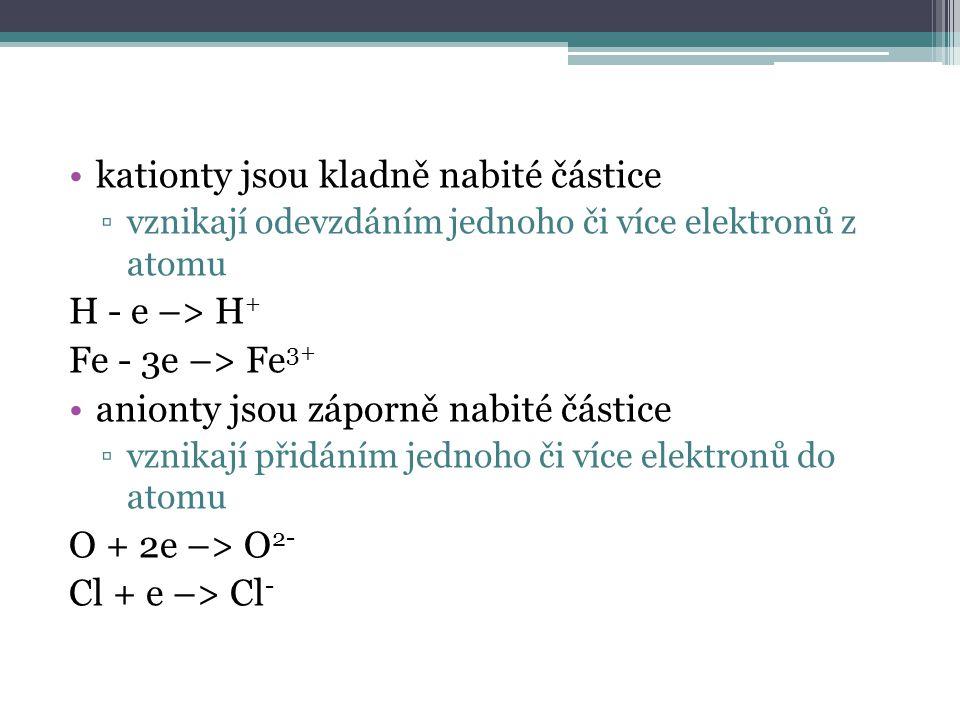 kationty jsou kladně nabité částice ▫vznikají odevzdáním jednoho či více elektronů z atomu H - e –> H + Fe - 3e –> Fe 3+ anionty jsou záporně nabité částice ▫vznikají přidáním jednoho či více elektronů do atomu O + 2e –> O 2- Cl + e –> Cl -