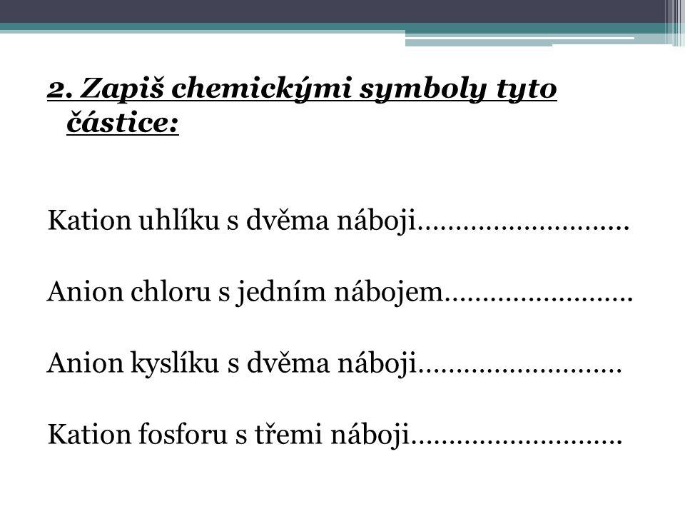 2.Zapiš chemickými symboly tyto částice: Kation uhlíku s dvěma náboji……………………....