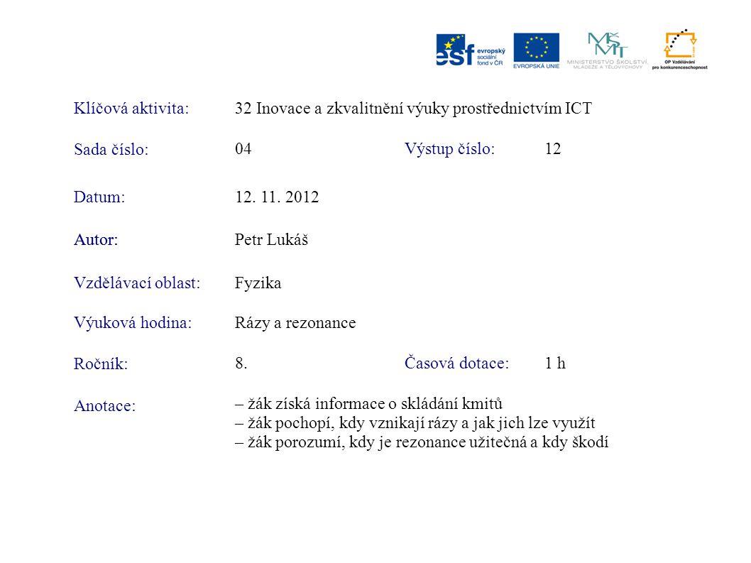 Klíčová aktivita:32 Inovace a zkvalitnění výuky prostřednictvím ICT Sada číslo: Výstup číslo:04 12 Autor:Petr Lukáš Vzdělávací oblast:Fyzika Výuková hodina:Rázy a rezonance Ročník: Časová dotace:8.