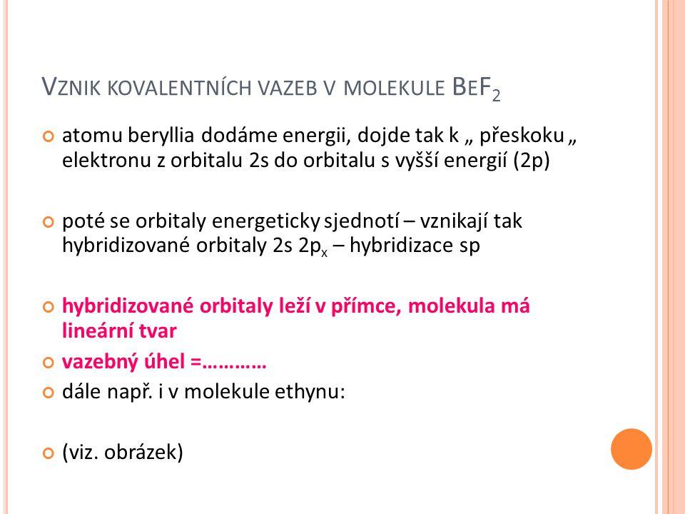 "V ZNIK KOVALENTNÍCH VAZEB V MOLEKULE B E F 2 atomu beryllia dodáme energii, dojde tak k "" přeskoku "" elektronu z orbitalu 2s do orbitalu s vyšší energ"