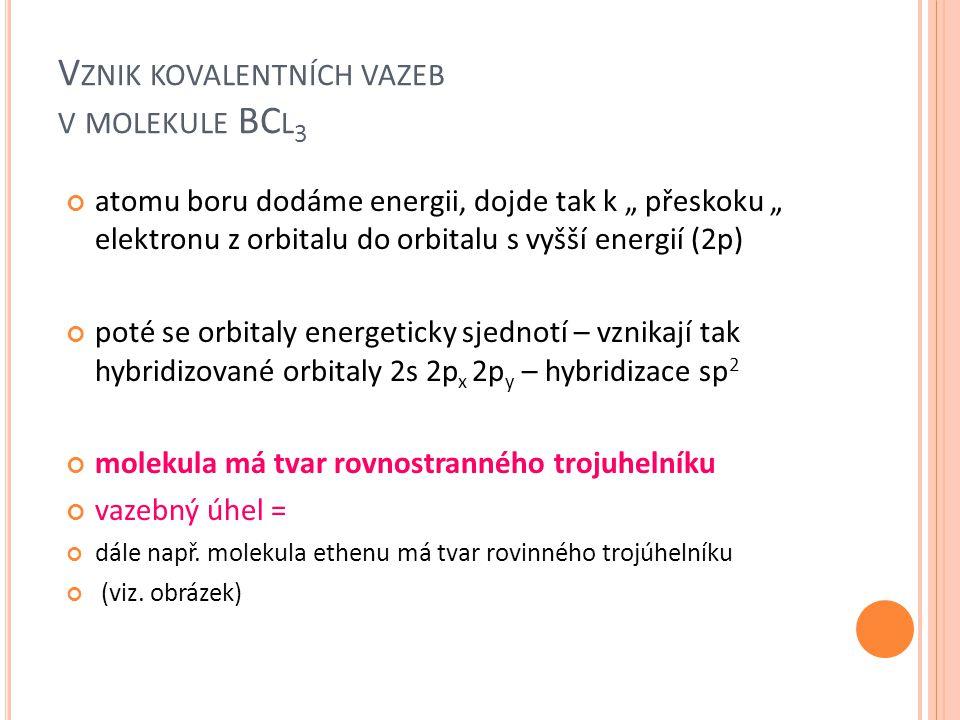 """V ZNIK KOVALENTNÍCH VAZEB V MOLEKULE BC L 3 atomu boru dodáme energii, dojde tak k """" přeskoku """" elektronu z orbitalu do orbitalu s vyšší energií (2p)"""