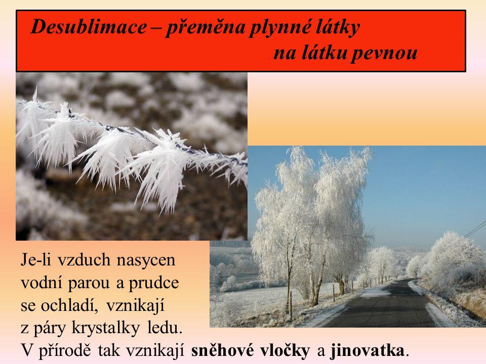 Je-li vzduch nasycen vodní parou a prudce se ochladí, vznikají z páry krystalky ledu. V přírodě tak vznikají sněhové vločky a jinovatka. Desublimace –