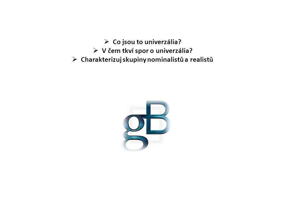  Co jsou to univerzália?  V čem tkví spor o univerzália?  Charakterizuj skupiny nominalistů a realistů