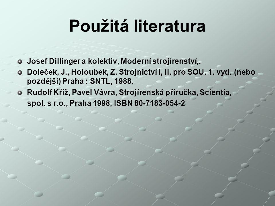 Použitá literatura Josef Dillinger a kolektiv, Moderní strojírenství,. Doleček, J., Holoubek, Z. Strojnictví I, II. pro SOU. 1. vyd. (nebo pozdější) P