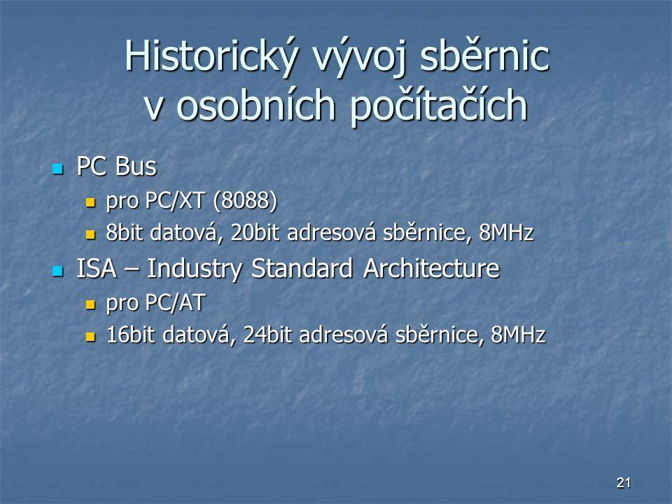 21 Historický vývoj sběrnic v osobních počítačích PC Bus PC Bus pro PC/XT (8088) pro PC/XT (8088) 8bit datová, 20bit adresová sběrnice, 8MHz 8bit dato