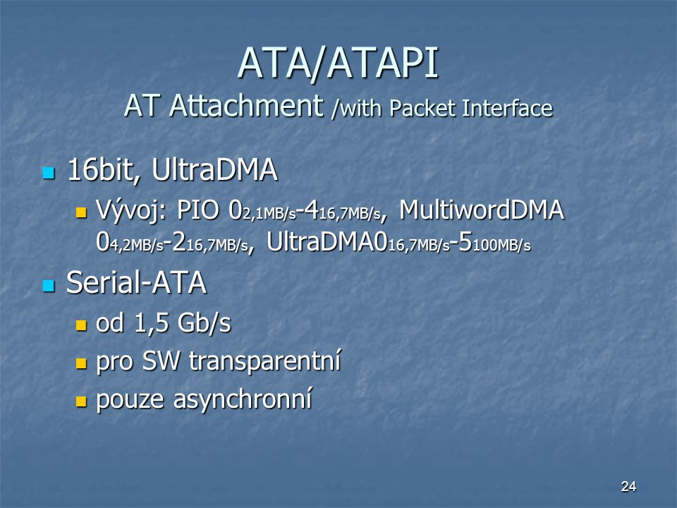 24 ATA/ATAPI AT Attachment /with Packet Interface 16bit, UltraDMA 16bit, UltraDMA Vývoj: PIO 0 2,1MB/s -4 16,7MB/s, MultiwordDMA 0 4,2MB/s -2 16,7MB/s, UltraDMA0 16,7MB/s -5 100MB/s Vývoj: PIO 0 2,1MB/s -4 16,7MB/s, MultiwordDMA 0 4,2MB/s -2 16,7MB/s, UltraDMA0 16,7MB/s -5 100MB/s Serial-ATA Serial-ATA od 1,5 Gb/s od 1,5 Gb/s pro SW transparentní pro SW transparentní pouze asynchronní pouze asynchronní