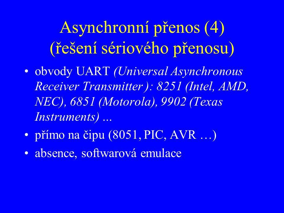 Asynchronní přenos (4) (řešení sériového přenosu) obvody UART (Universal Asynchronous Receiver Transmitter ): 8251 (Intel, AMD, NEC), 6851 (Motorola), 9902 (Texas Instruments) … přímo na čipu (8051, PIC, AVR …) absence, softwarová emulace