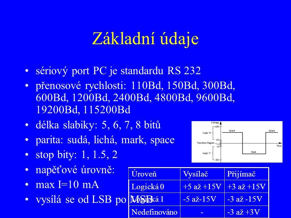 Základní údaje sériový port PC je standardu RS 232 přenosové rychlosti: 110Bd, 150Bd, 300Bd, 600Bd, 1200Bd, 2400Bd, 4800Bd, 9600Bd, 19200Bd, 115200Bd délka slabiky: 5, 6, 7, 8 bitů parita: sudá, lichá, mark, space stop bity: 1, 1.5, 2 napěťové úrovně: max I=10 mA vysílá se od LSB po MSB -3 až +3V-Nedefinováno -3 až -15V-5 až-15VLogická 1 +3 až +15V+5 až +15VLogická 0 PřijímačVysílačÚroveň