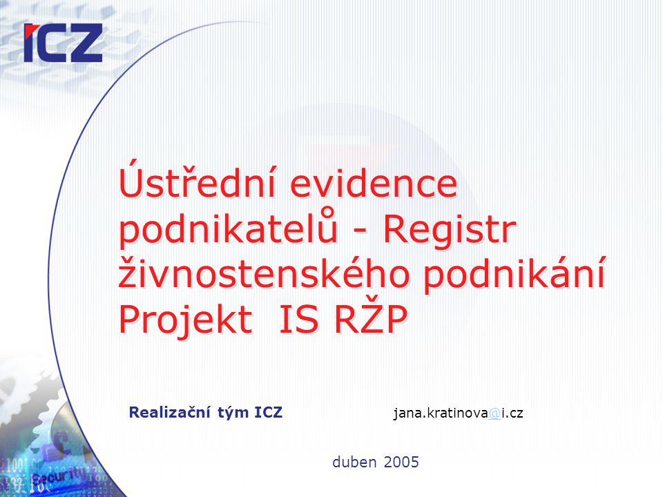 Ústřední evidence podnikatelů - Registr živnostenského podnikání Projekt IS RŽP Realizační tým ICZ jana.kratinova@i.cz@ duben 2005