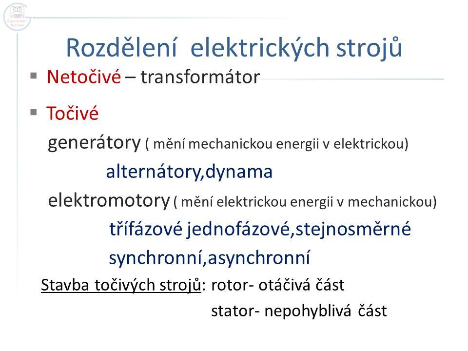 Rozdělení elektrických strojů  Netočivé – transformátor  Točivé generátory ( mění mechanickou energii v elektrickou) alternátory,dynama elektromotory ( mění elektrickou energii v mechanickou) třífázové jednofázové,stejnosměrné synchronní,asynchronní Stavba točivých strojů: rotor- otáčivá část stator- nepohyblivá část