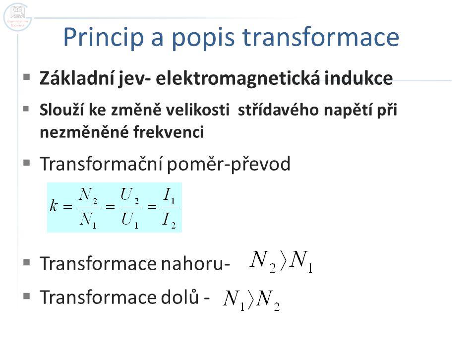 Princip a popis transformace  Základní jev- elektromagnetická indukce  Slouží ke změně velikosti střídavého napětí při nezměněné frekvenci  Transformační poměr-převod  Transformace nahoru-  Transformace dolů -