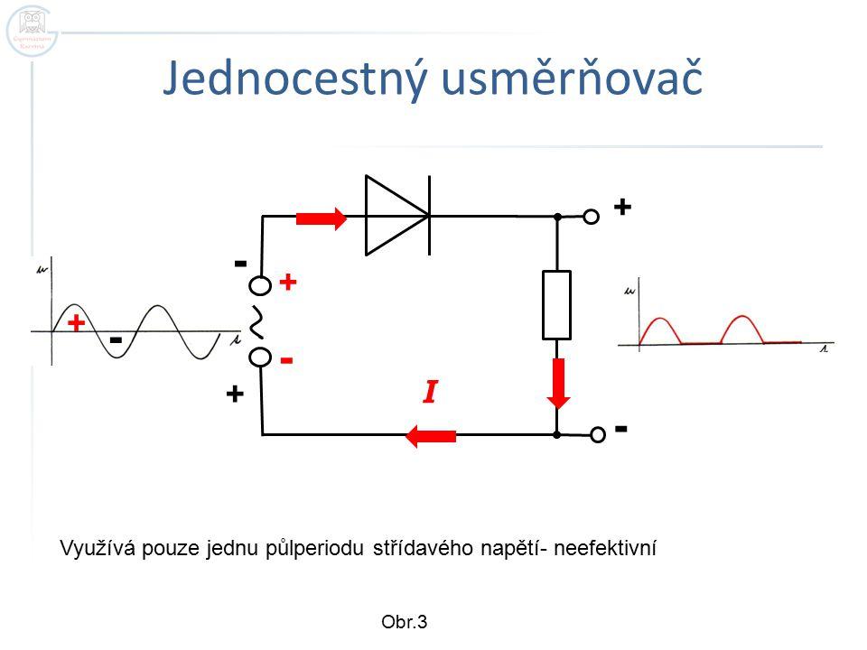 Jednocestný usměrňovač + - I + - + - + - Využívá pouze jednu půlperiodu střídavého napětí- neefektivní Obr.3