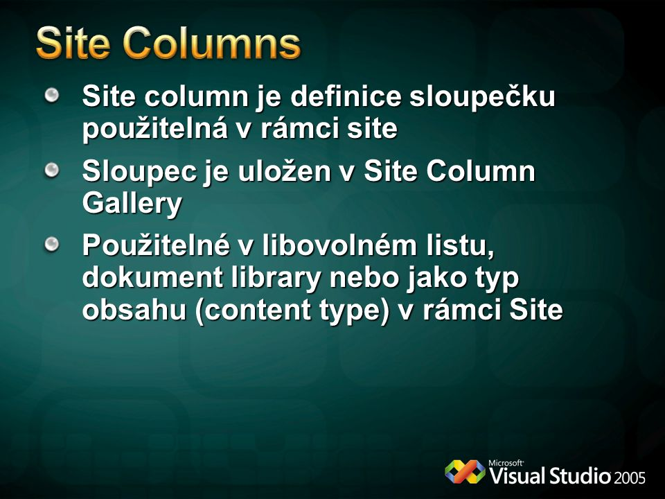 Site column je definice sloupečku použitelná v rámci site Sloupec je uložen v Site Column Gallery Použitelné v libovolném listu, dokument library nebo jako typ obsahu (content type) v rámci Site