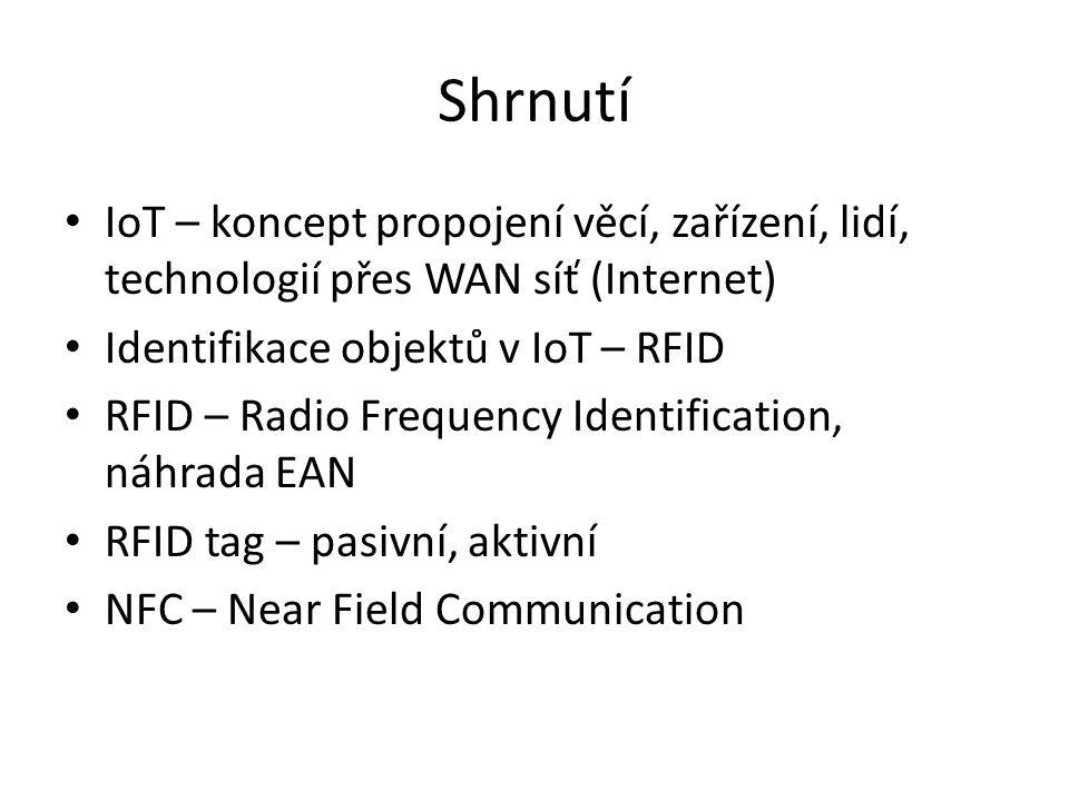 Shrnutí IoT – koncept propojení věcí, zařízení, lidí, technologií přes WAN síť (Internet) Identifikace objektů v IoT – RFID RFID – Radio Frequency Identification, náhrada EAN RFID tag – pasivní, aktivní NFC – Near Field Communication